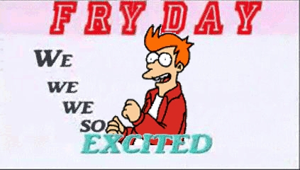 No, it's Fry Day.