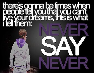 """Justin Bieber : """"There will be times when people tell u dat u cant live up ur dreams, dis is wat i tell dem: NEVER SAY NEVER """""""