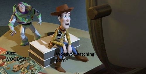 Woody: *watching porn* Buzz: WOODY?????!!!!!