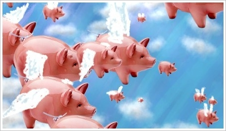 """Well, I suppose I would say, """"well, I guess all the the things that people say 'only when pigs fly' will come true."""""""