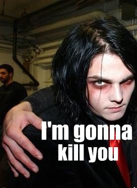 Well as my アイコン says...............i'm gonna kill あなた Soooooo yeah.