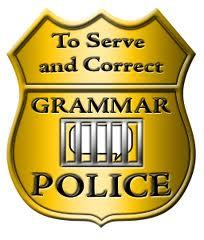 Grammar Police, you're under arrest. Oh yeah, I've never heard of them either.