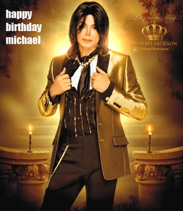 Happy birthday MJ! Im sure you're celebrating your birthday in heaven, while we are celebrating it on earth. I hope you can see us and realise how much joy and love you have brought to us throughout the years! Love you! HaPpYyY BiRtHdAyYy *MICHAEL J.JACKSON*.......MISS U ALOT.......L.O.V.E. U ♥ .......*HOLD MY HAND* MIKE.......WE NEED U BACK 2 *HEAL THE WORLD*.......WHERE HAVE U GONE *PYT*.......WANNA *ROCK WITH YOU* AGAIN.......*THE WAY YOU MAKE ME FEEL* NOW.......NO MATTER *BLACK OR WHITE* YOU WILL ALWAYS BE OUR *MAN IN THE MIRROR*.......*YOU ARE NOT ALONE* MIKE WE ALL LOVE YOU.......MISS YOU.......:) :) :) :) :) :) :)