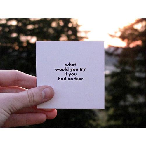 What would u try if u had noo fear,..?
