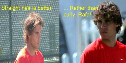 Straight hair is better rather than curly,Rafa !