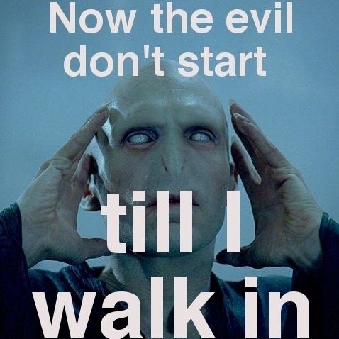 The Evil don't start......