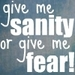 Give Me Sanity or Give Me Fear!