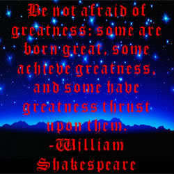 """Be Not Afraid of Greatness..."""