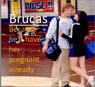 Brucas: Because he'd have her pregnant already