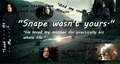 Snape wasn't yours