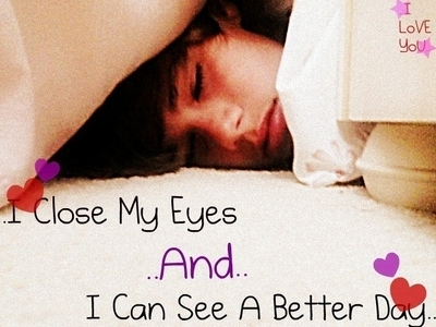 I close my eyes and i can see a better day!!