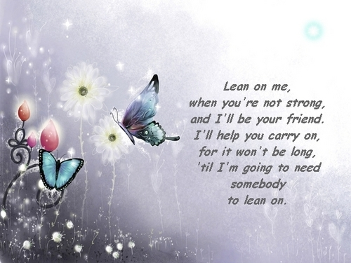 Lean on me (for my dear friends)