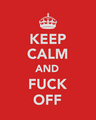 keep calm and fuck off - keep-calm photo