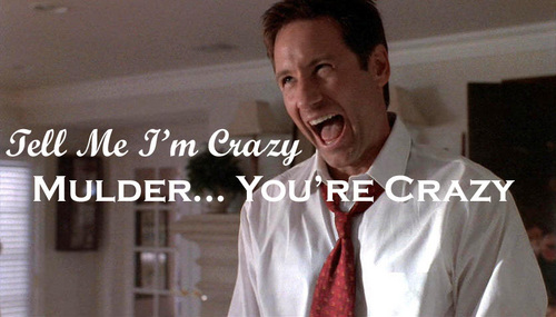 """Tell me I'm crazy."" ""Mulder... you're crazy."""
