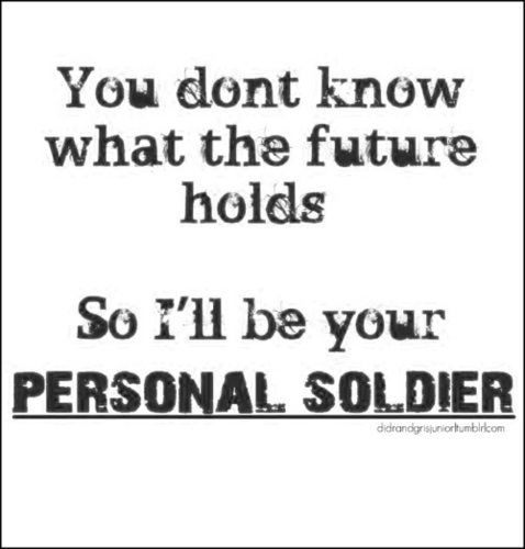 U Don't No What The Future Holds So I'll B Ur PERSONAL SOLIDER! 100% Real :) x