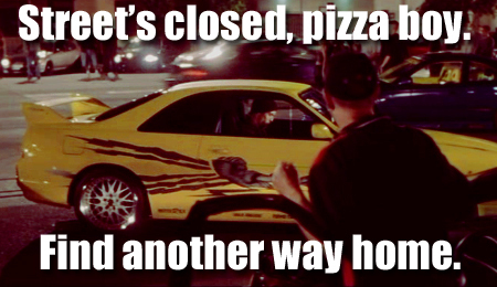 Street's closed, pizza boy.