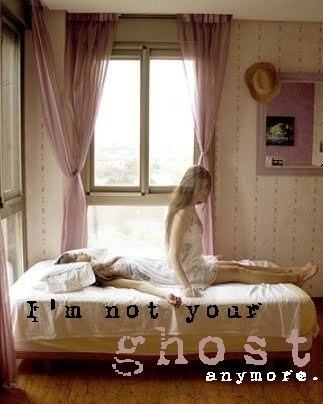I'm not your ghost anymore...