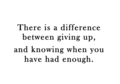 There Is A Difference Between Giving Up, & Knowing When U Have Had Enough 100% Real ♥