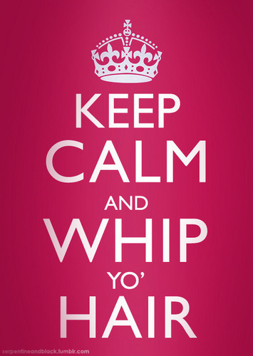 keep calm and whipp yo hair