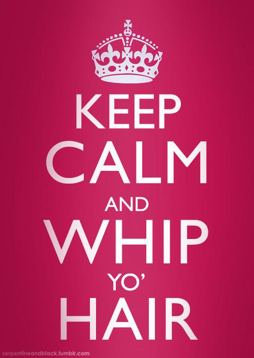 keep calm and whipp yo hair