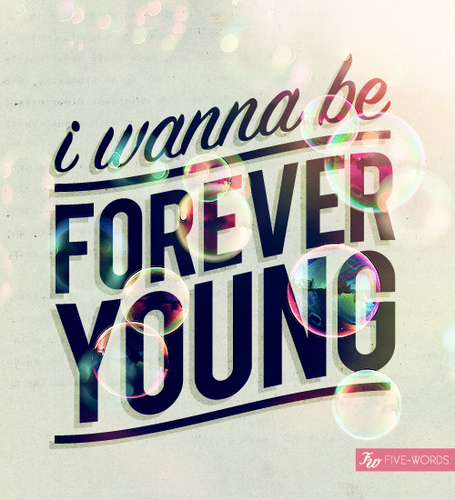 i wanna be forever young <3
