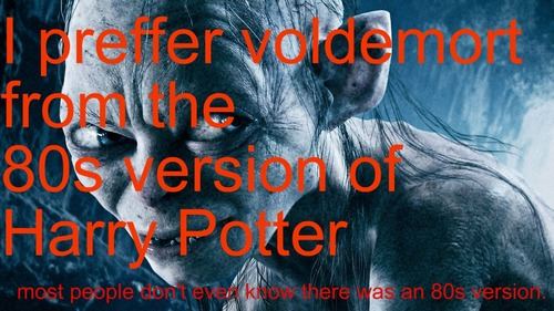 I prefer the 80s version of Voldemort