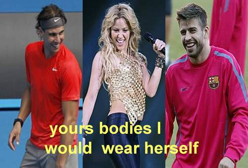शकीरा about Nadal and Pique : Yours bodies I would wear herself !! s