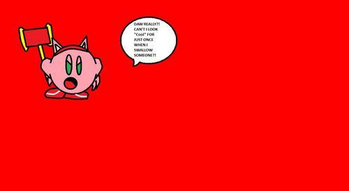 Kirby : HOW MANY GOD DAMN TIMES DO I HAVE 2 TELL U PEOPLE?!