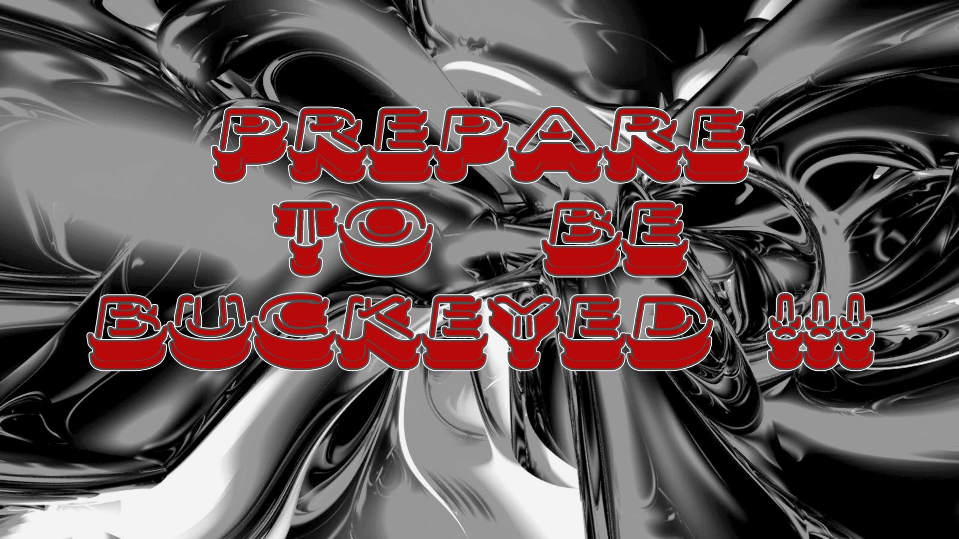 PREPARE TO BE BUCKEYED