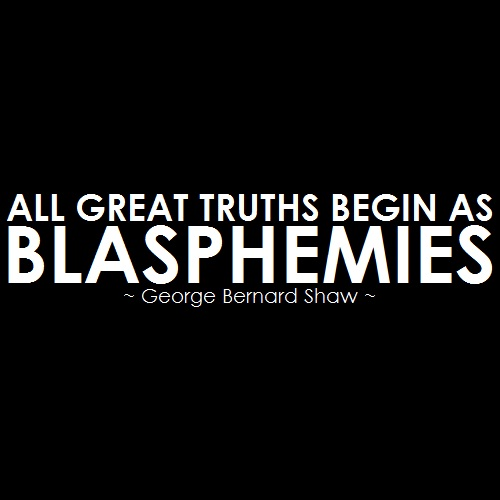 """All great truths begin as blasphemies."""
