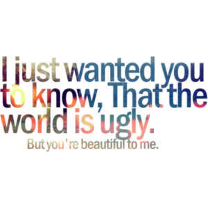 I just wanted you to know, that the world is ugly, but youre beautiful to me(8) What is this song called?