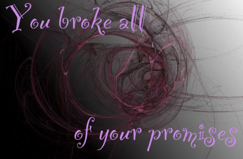 You broke all your promises...