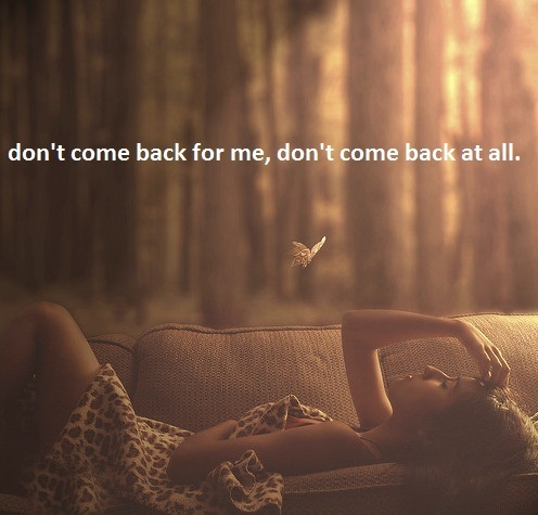 Don't come back for me...